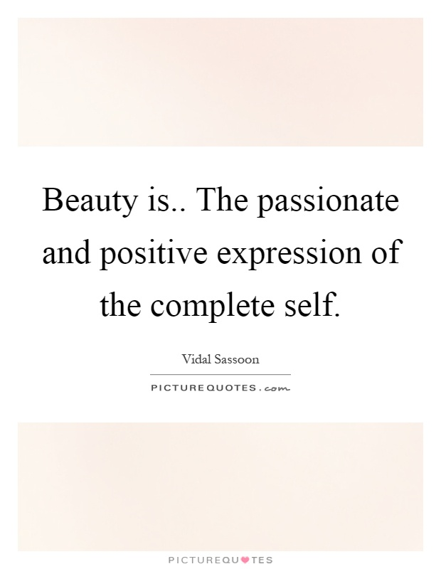 Beauty is.. The passionate and positive expression of the complete self Picture Quote #1