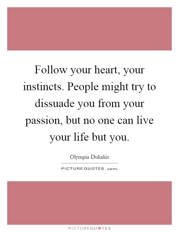 Follow your heart, your instincts. People might try to dissuade you from your passion, but no one can live your life but you Picture Quote #1