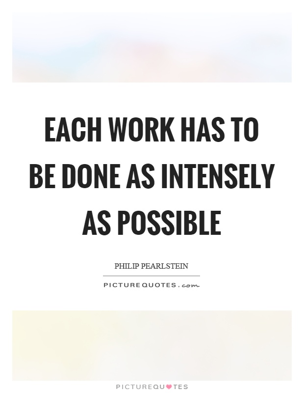 Each work has to be done as intensely as possible Picture Quote #1