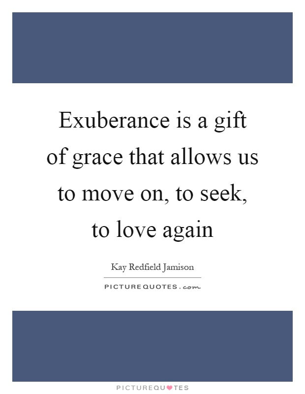 Exuberance is a gift of grace that allows us to move on, to seek, to love again Picture Quote #1