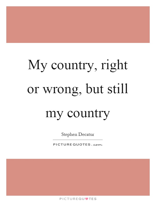 My country, right or wrong, but still my country Picture Quote #1