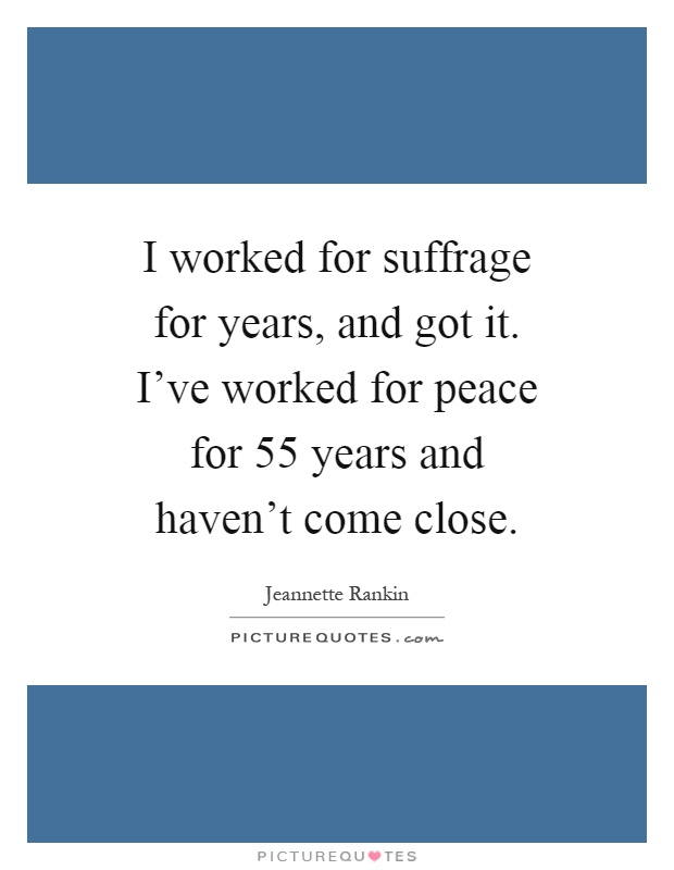 I worked for suffrage for years, and got it. I've worked for peace for 55 years and haven't come close Picture Quote #1