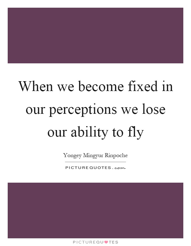 When we become fixed in our perceptions we lose our ability to fly Picture Quote #1