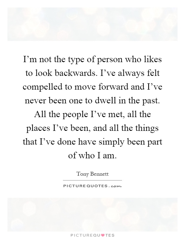 I'm not the type of person who likes to look backwards. I've always felt compelled to move forward and I've never been one to dwell in the past. All the people I've met, all the places I've been, and all the things that I've done have simply been part of who I am Picture Quote #1