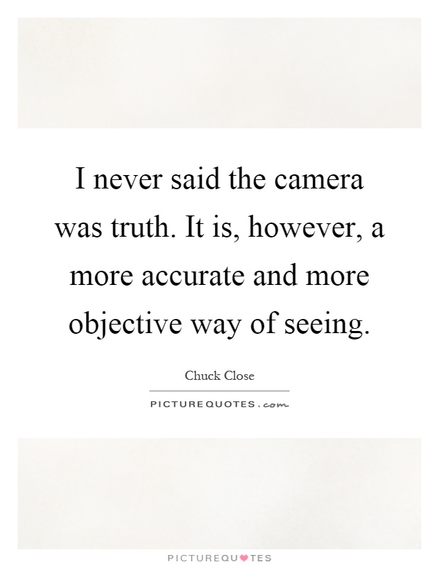 I never said the camera was truth. It is, however, a more accurate and more objective way of seeing Picture Quote #1