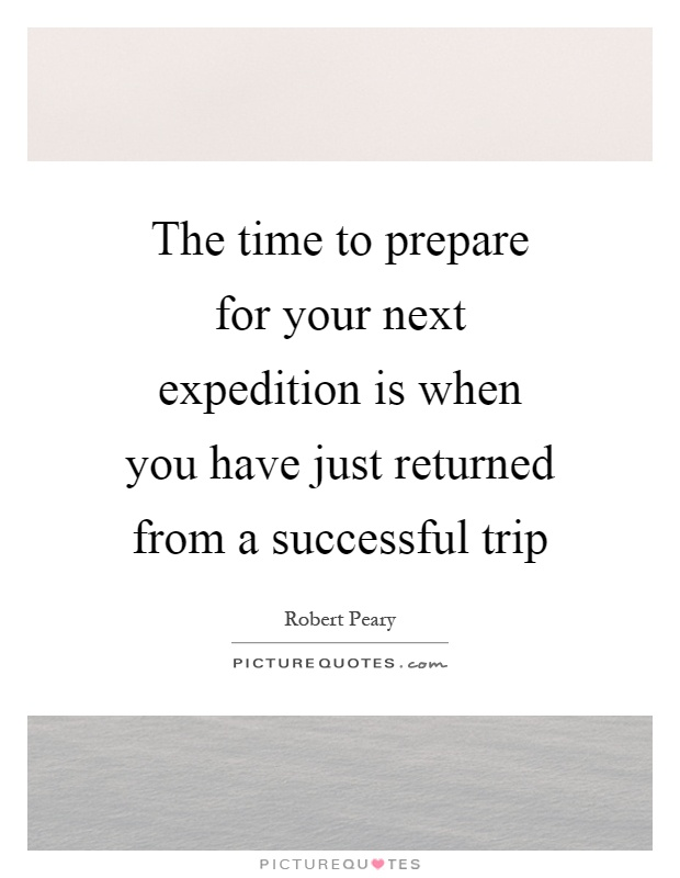 The time to prepare for your next expedition is when you have just returned from a successful trip Picture Quote #1