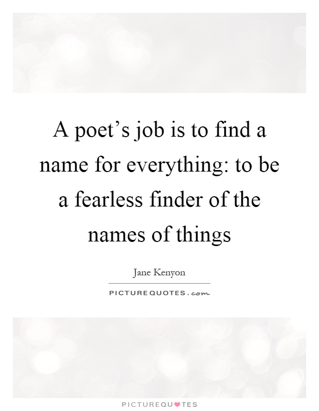 A poet's job is to find a name for everything: to be a fearless finder of the names of things Picture Quote #1