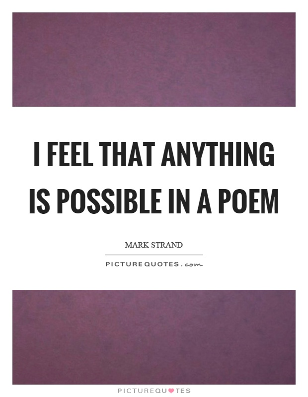 I feel that anything is possible in a poem Picture Quote #1