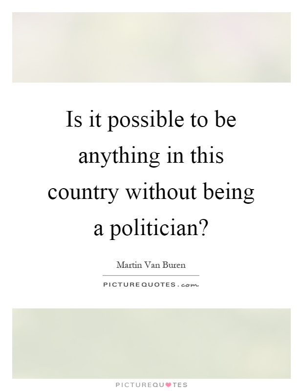 Is it possible to be anything in this country without being a politician? Picture Quote #1