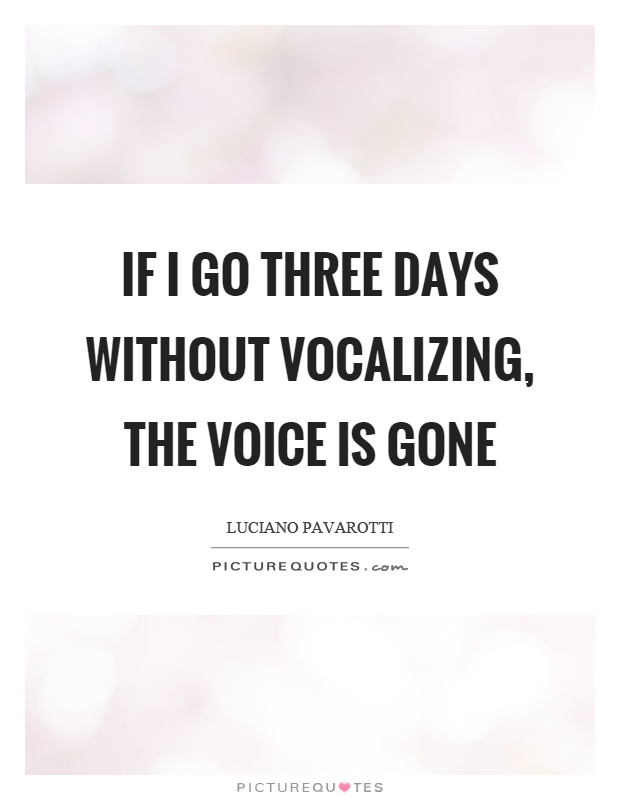 If I go three days without vocalizing, the voice is gone Picture Quote #1