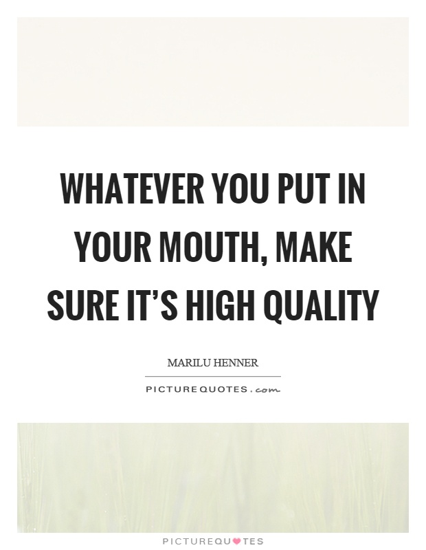 Whatever you put in your mouth, make sure it's high quality Picture Quote #1