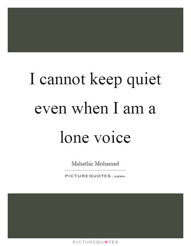 I cannot keep quiet even when I am a lone voice Picture Quote #1