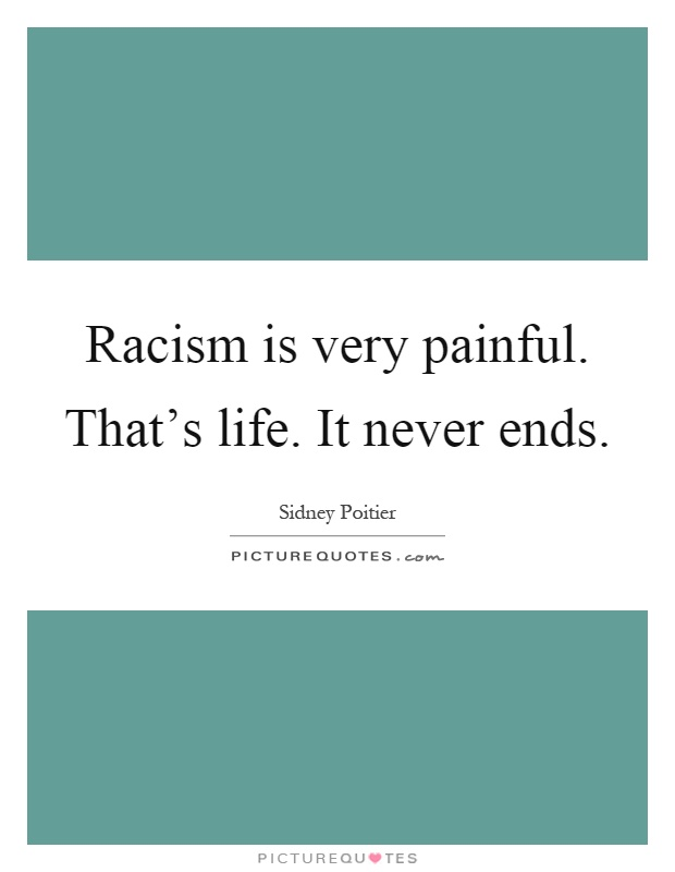Racism is very painful. That's life. It never ends Picture Quote #1