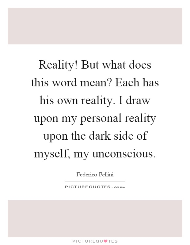 Reality! But what does this word mean? Each has his own reality. I draw upon my personal reality upon the dark side of myself, my unconscious Picture Quote #1