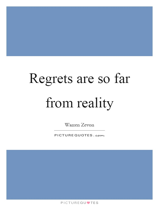 Regrets are so far from reality Picture Quote #1