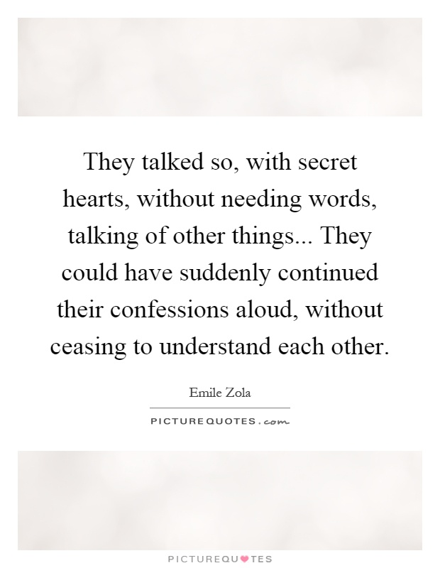 They talked so, with secret hearts, without needing words, talking of other things... They could have suddenly continued their confessions aloud, without ceasing to understand each other Picture Quote #1