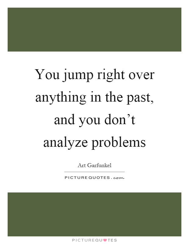 You jump right over anything in the past, and you don't analyze problems Picture Quote #1