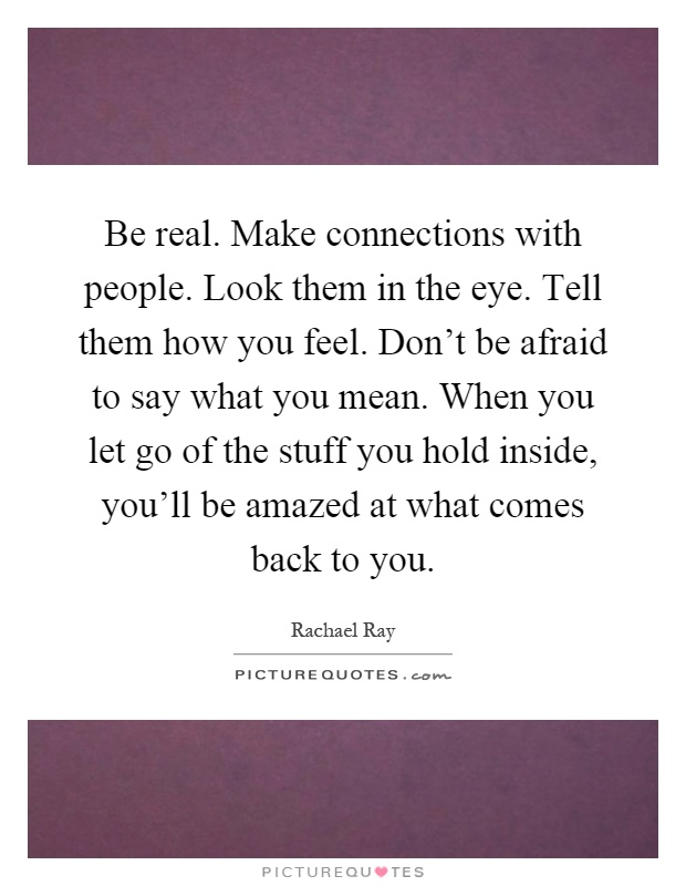 Be real. Make connections with people. Look them in the eye. Tell them how you feel. Don't be afraid to say what you mean. When you let go of the stuff you hold inside, you'll be amazed at what comes back to you Picture Quote #1