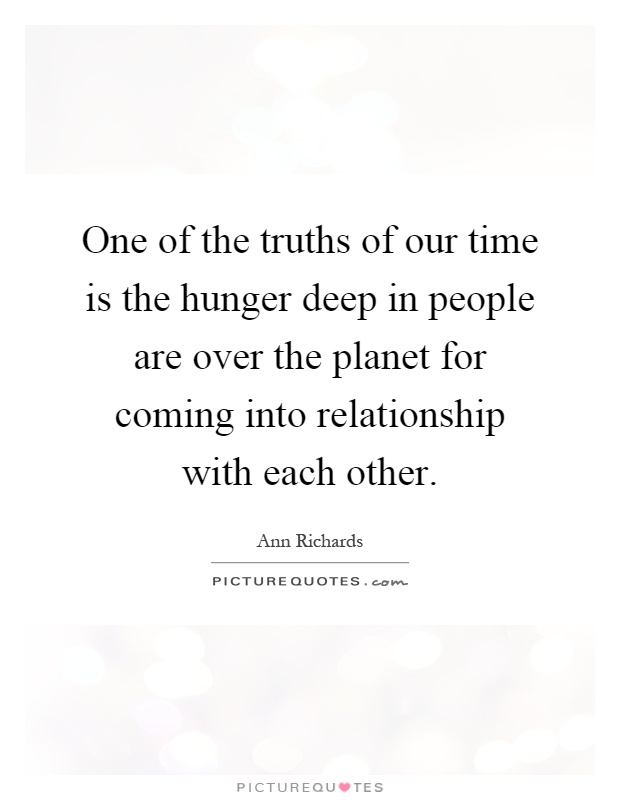 one of the truths of our time is the hunger deep in people are