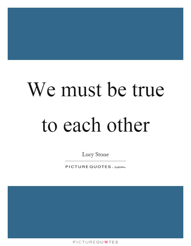 We must be true to each other Picture Quote #1
