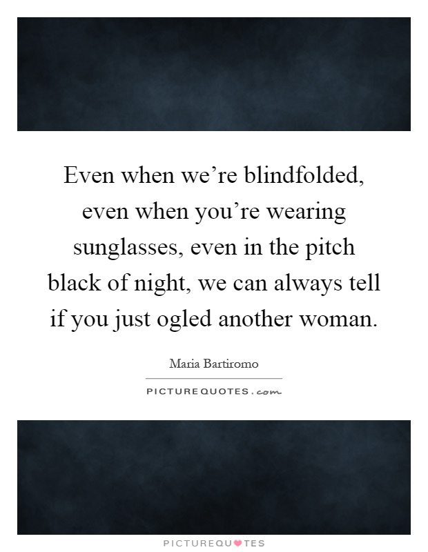Even when we're blindfolded, even when you're wearing sunglasses, even in the pitch black of night, we can always tell if you just ogled another woman Picture Quote #1