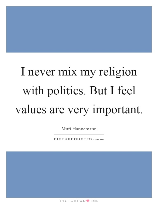 I never mix my religion with politics. But I feel values are very important Picture Quote #1