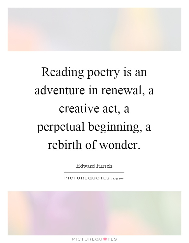 Reading poetry is an adventure in renewal, a creative act, a perpetual beginning, a rebirth of wonder Picture Quote #1