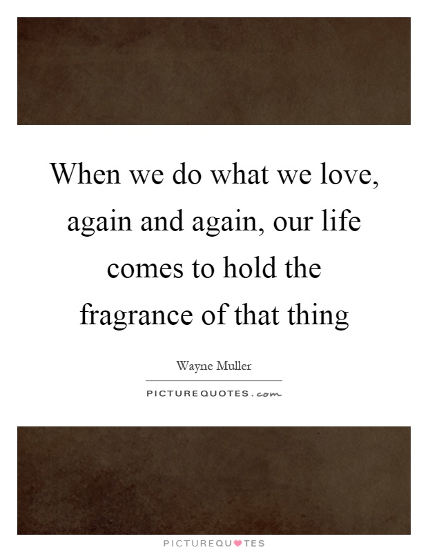 When we do what we love, again and again, our life comes to hold the fragrance of that thing Picture Quote #1