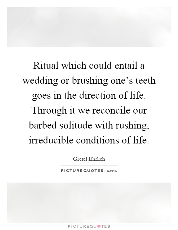Ritual which could entail a wedding or brushing one's teeth goes in the direction of life. Through it we reconcile our barbed solitude with rushing, irreducible conditions of life Picture Quote #1