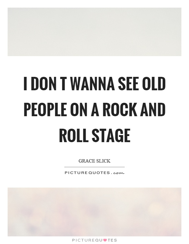 I don t wanna see old people on a rock and roll stage Picture Quote #1