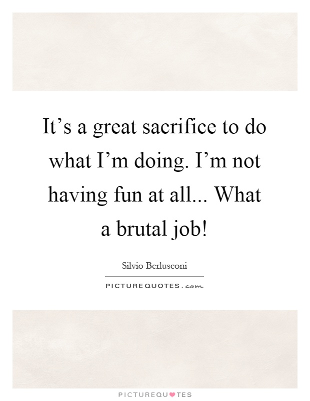 It's a great sacrifice to do what I'm doing. I'm not having fun at all... What a brutal job! Picture Quote #1