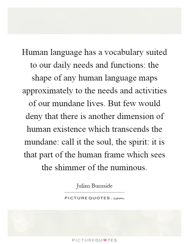 Human language has a vocabulary suited to our daily needs and functions: the shape of any human language maps approximately to the needs and activities of our mundane lives. But few would deny that there is another dimension of human existence which transcends the mundane: call it the soul, the spirit: it is that part of the human frame which sees the shimmer of the numinous Picture Quote #1