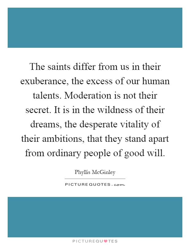 The saints differ from us in their exuberance, the excess of our human talents. Moderation is not their secret. It is in the wildness of their dreams, the desperate vitality of their ambitions, that they stand apart from ordinary people of good will Picture Quote #1