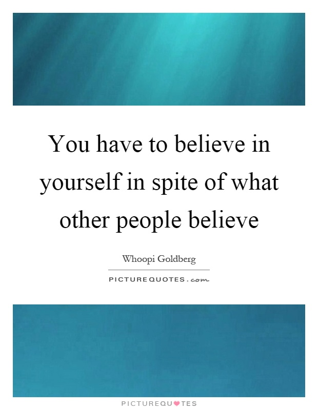 You have to believe in yourself in spite of what other people believe Picture Quote #1