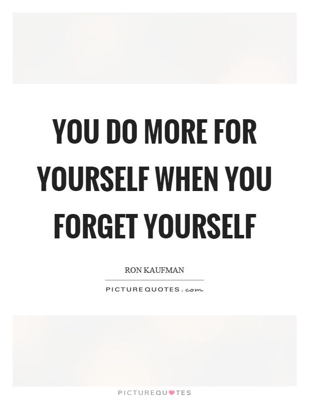 You do more for yourself when you forget yourself Picture Quote #1