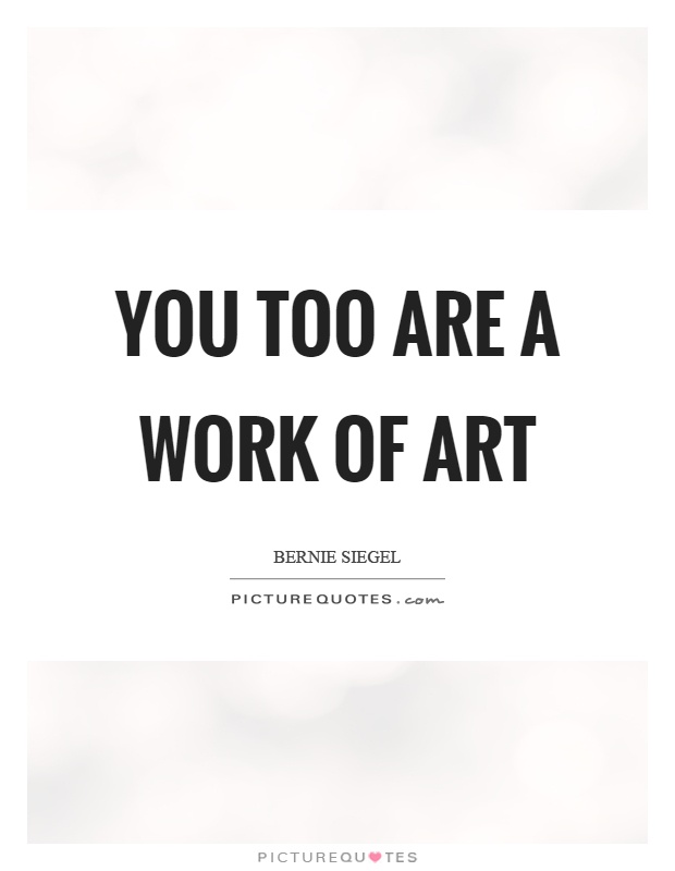 You too are a work of art Picture Quote #1