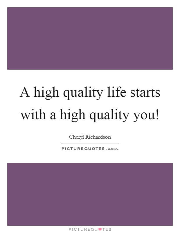 A high quality life starts with a high quality you! Picture Quote #1