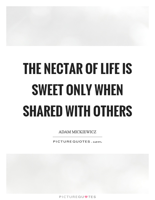 The nectar of life is sweet only when shared with others Picture Quote #1