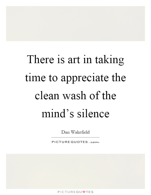 There is art in taking time to appreciate the clean wash of the mind's silence Picture Quote #1