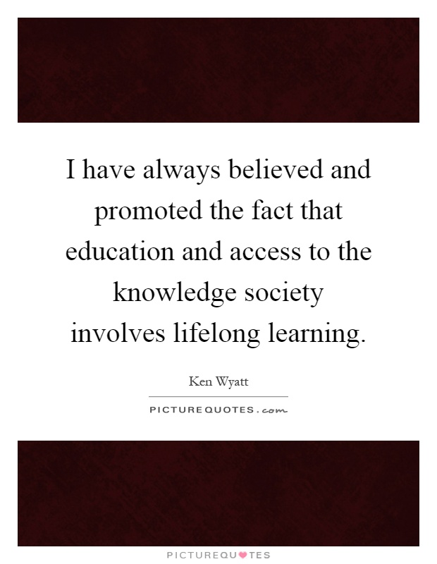 I have always believed and promoted the fact that education and access to the knowledge society involves lifelong learning Picture Quote #1
