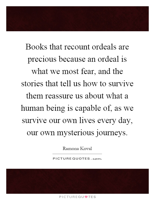 Books that recount ordeals are precious because an ordeal is what we most fear, and the stories that tell us how to survive them reassure us about what a human being is capable of, as we survive our own lives every day, our own mysterious journeys Picture Quote #1