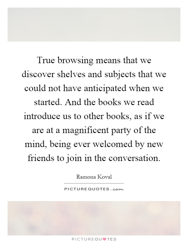 True browsing means that we discover shelves and subjects that we could not have anticipated when we started. And the books we read introduce us to other books, as if we are at a magnificent party of the mind, being ever welcomed by new friends to join in the conversation Picture Quote #1