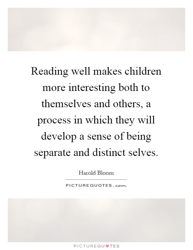Reading well makes children more interesting both to themselves and others, a process in which they will develop a sense of being separate and distinct selves Picture Quote #1