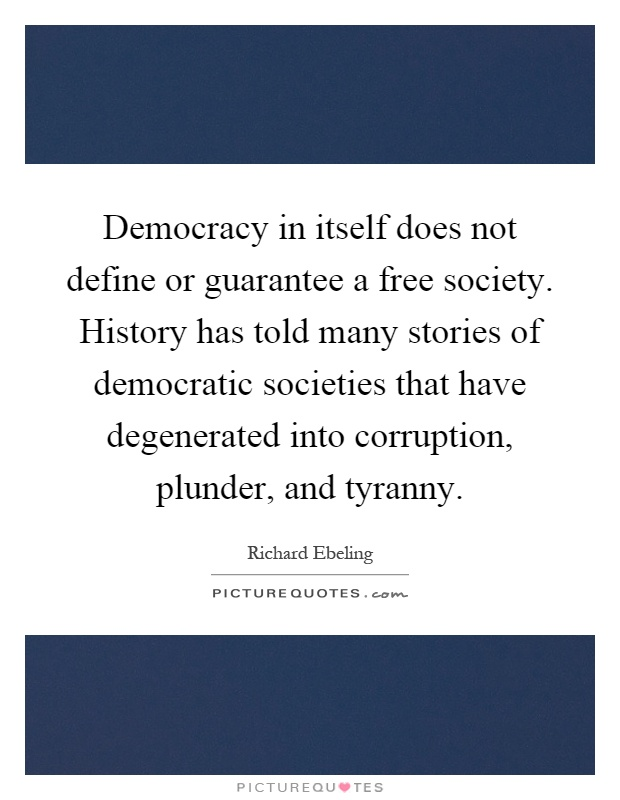 Democracy in itself does not define or guarantee a free society. History has told many stories of democratic societies that have degenerated into corruption, plunder, and tyranny Picture Quote #1