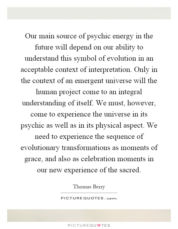 Our main source of psychic energy in the future will depend on our ability to understand this symbol of evolution in an acceptable context of interpretation. Only in the context of an emergent universe will the human project come to an integral understanding of itself. We must, however, come to experience the universe in its psychic as well as in its physical aspect. We need to experience the sequence of evolutionary transformations as moments of grace, and also as celebration moments in our new experience of the sacred Picture Quote #1