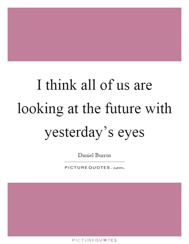 I think all of us are looking at the future with yesterday's eyes Picture Quote #1