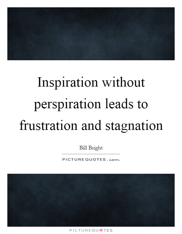Inspiration without perspiration leads to frustration and stagnation Picture Quote #1