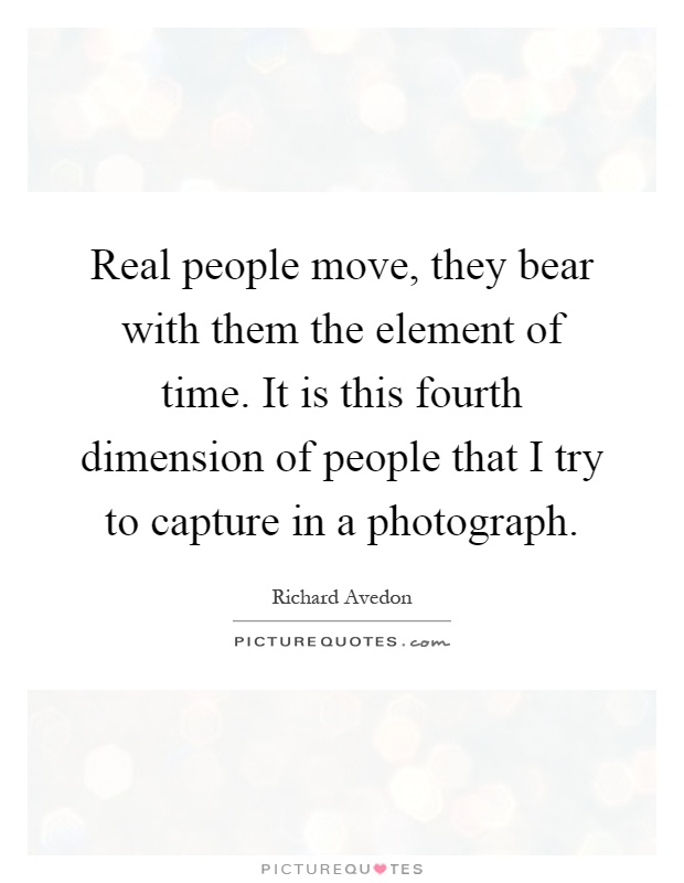 Real people move, they bear with them the element of time. It is this fourth dimension of people that I try to capture in a photograph Picture Quote #1