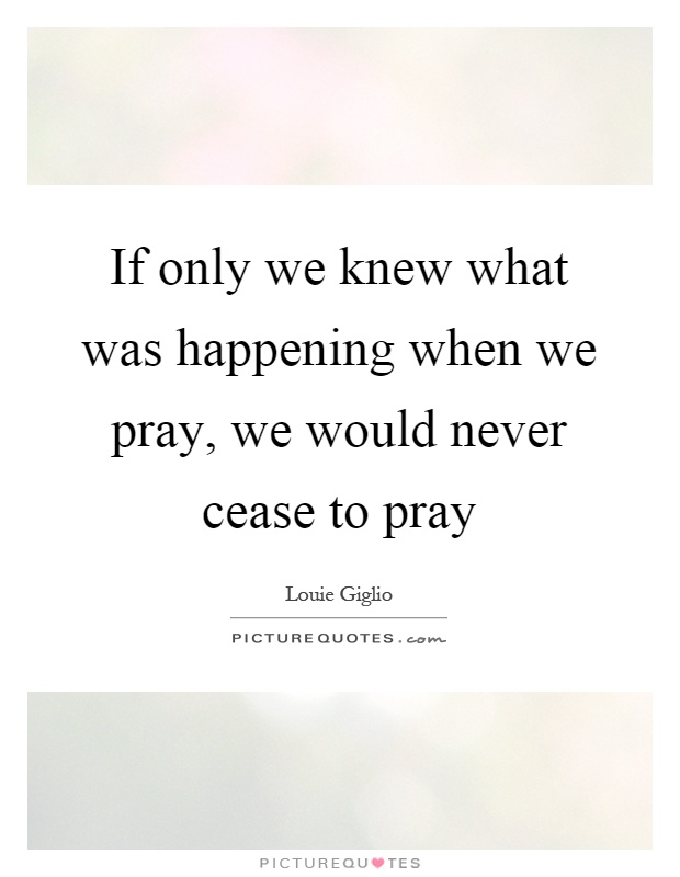 If only we knew what was happening when we pray, we would never cease to pray Picture Quote #1