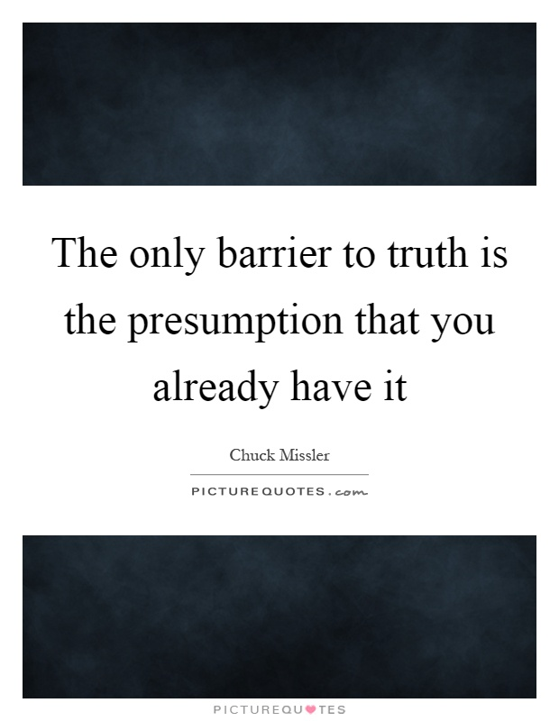 The only barrier to truth is the presumption that you already have it Picture Quote #1